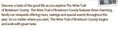 Discover a taste of the good life as you explore The Wine Trail of Botetourt County. The Wine Trail of Botetourt County features three charming, family-run vineyards offering tours, tastings and special events throughout the year. So no matter where you start, The Wine Trail of Botetourt County begins and ends with great taste.